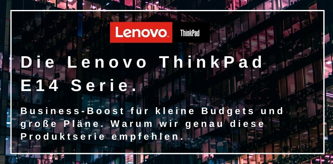LENOVO THINKPAD E14 SERIE: BUSINESS-BOOST FÜR KLEINE BUDGETS UND GROSSE PLÄNE